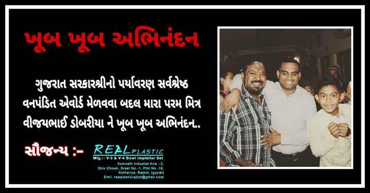 📋 31 જુલાઈનાં સમાચાર - ખૂબ ખૂબ અભિનંદના ગુજરાત સરકારશ્રીનો પર્યાવરણ સર્વશ્રેષ્ઠ વનપંડિત એવોર્ડ મેળવવા બદલ મારા પરમ મિત્ર વીજયભાઈ ડોબરીયા ને ખૂબ ખૂબ અભિનંદન . જ ન્ય : - REALPLASTIC Mfg . : - V - 3 & V - 4 Bowl impleller Set ' Somnath Industial Aria - 2 , Shiv Chowk , Sreet No . - 1 , Plot No . - 16 , ' Kothariya , Rajkot , ( gujrat ) Emil . realplasticrajkot @ gmail . com - ShareChat