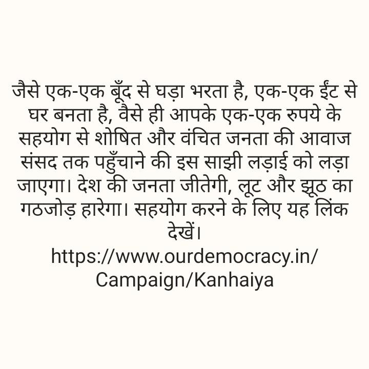 🇮🇳 भारत की राजनीति 👑 - जैसे एक - एक बूंद से घड़ा भरता है , एक - एक ईंट से   घर बनता है , वैसे ही आपके एक - एक रुपये के सहयोग से शोषित और वंचित जनता की आवाज संसद तक पहुँचाने की इस साझी लड़ाई को लड़ा जाएगा । देश की जनता जीतेगी , लूट और झूठ का गठजोड़ हारेगा । सहयोग करने के लिए यह लिंक देखें । https : / / www . ourdemocracy . in / Campaign / Kanhaiya - ShareChat