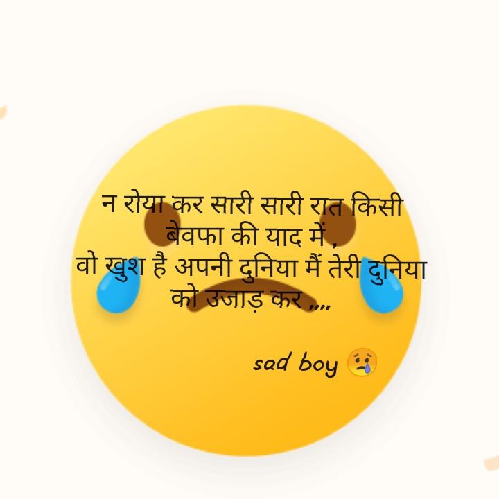 sad boy shayri - न रोया कर सारी सारी रात किसी बेवफा की याद में , वो खुश है अपनी दुनिया मैं तेरी दुनिया को उजाड़ कर , . . sad boys - ShareChat