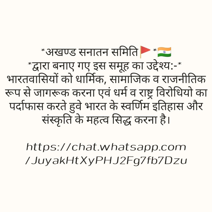 whatsapp group - * अखण्ड सनातन समिति * * द्वारा बनाए गए इस समूह का उद्देश्य : - * | भारतवासियों को धार्मिक , सामाजिक व राजनीतिक रूप से जागरूक करना एवं धर्म व राष्ट्र विरोधियो का | पर्दाफास करते हुवे भारत के स्वर्णिम इतिहास और संस्कृति के महत्व सिद्ध करना है । https : / / chat . whatsapp . com / JuyakHtXyPHJ2Fg7fb7DzU - ShareChat