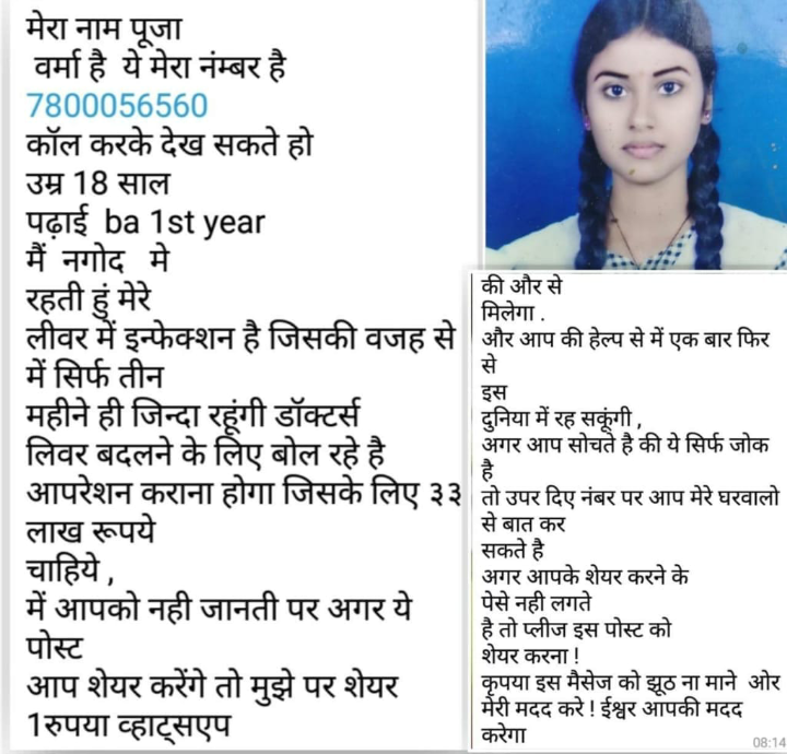 🙏जय श्रीं राम 🙏 - मेरा नाम पूजा वर्मा है ये मेरा नंम्बर है 7800056560 कॉल करके देख सकते हो उम्र 18 साल पढ़ाई ba 1st year मैं नगोद मे की और से रहती हुँ मेरे मिलेगा . लीवर में इन्फेक्शन है जिसकी वजह से और आप की हेल्प से में एक बार फिर में सिर्फ तीन महीने ही जिन्दा रहंगी डॉक्टर्स दुनिया में रह सकूँगी , लिवर बदलने के लिए बोल रहे है अगर आप सोचते है की ये सिर्फ जोक तो उपर दिए नंबर पर आप मेरे घरवालो लाख रूपये से बात कर सकते है चाहिये , अगर आपके शेयर करने के में आपको नही जानती पर अगर ये पेसे नही लगते है तो प्लीज इस पोस्ट को पोस्ट शेयर करना ! आप शेयर करेंगे तो मुझे पर शेयर कृपया इस मैसेज को झूठ ना माने ओर मेरी मदद करे ! ईश्वर आपकी मदद 1रुपया व्हाट्सएप करेगा इस है 08 : 14 - ShareChat