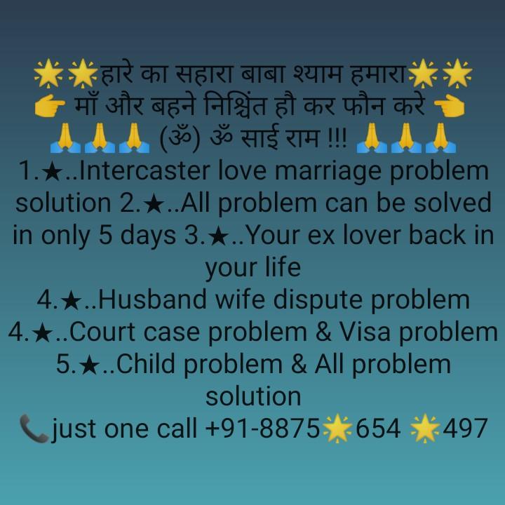 राजस्थानी खानो♨️ - * * हारे का सहारा बाबा श्याम हमारा ' माँ और बहने निश्चिंत हो कर फौन करे , AAA ( ॐ ) ॐ साई राम ! ! ! AAA 1 . ★ . . Intercaster love marriage problem solution 2 . * . . All problem can be solved in only 5 days 3 . * . . Your ex lover back in your life 4 . . . Husband wife dispute problem 4 . * . . Court case problem & Visa problem 5 . * . . Child problem & All problem solution Ljust one call + 91 - 8875654 * 497 - ShareChat