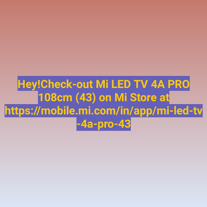 Mobile News - Hey ! Check - out Mi LED TV 4A PRO 108cm ( 43 ) on Mi Store at https : / / mobile . mi . com / in / app / mi - led - tv - 4a - pro - 43 ] - ShareChat