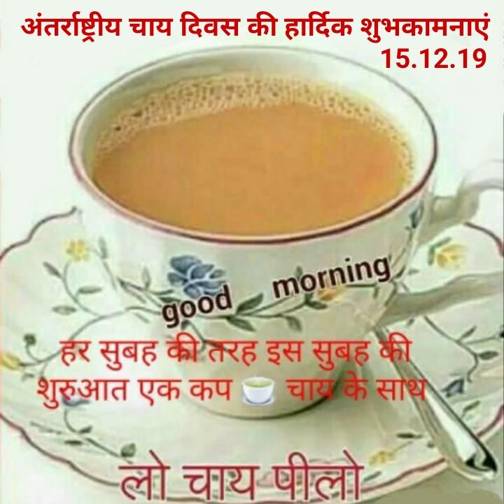 ☕अंतर्राष्ट्रीय चाय दिवस - अंतर्राष्ट्रीय चाय दिवस की हार्दिक शुभकामनाएं 15 . 12 . 19 good morning , हर सुबह की तरह इस सुबह की शुरुआत एक कप चायकि साथ । लो चाय पीलो - ShareChat