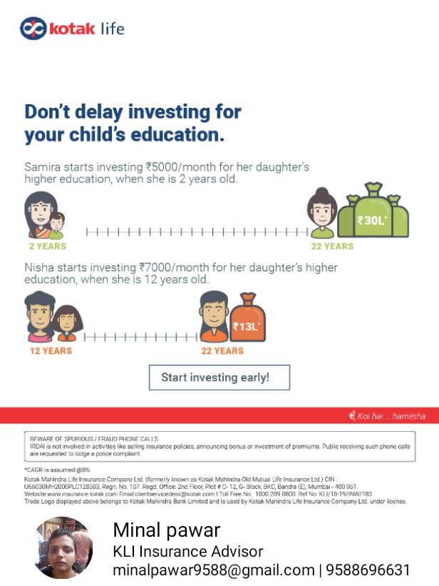 💭माझे विचार - kotak life Don ' t delay investing for your child ' s education . Samira starts investing 5000 / month for her daughter ' s higher education , when she is 2 years old . * 30L 18 HHHHHHHHHHHHHHHHHHH 2 YEARS 22 YEARS Nisha starts investing 7000 / month for her daughter ' s higher education , when she is 12 years old . * 13L 12 YEARS 22 YEARS Start investing early ! Kox hal . . . hamesha BEWARE OF SPURIOUS / FRAUD PHONE CALLS IRDAI not involved in activities like se insurance policies , announcing bonus or investment of premiums . Public recorving such phone calls werequested to looge s police complaint CAGRIS med 69 % Kotak Mahindra Life Insurance Company Ltd ( formerly known as Kotak Mahindra Old Mutual Life Insurance Ltd . ) CIN U66030MH2000PLC128503 , Regn . No . 107 . Regd . Office 2nd Floor Ploti . 12 . G . Block BKC Bandra E Mumai - 400 051 Website www celcom Emilienservicetekotak com I Toll Free No 1800 209 8800 Ref No KLV18 - 19 / NW / 83 Trade Logo displayed above belongs to Kotak Mahindra Bank Limited and is used by Kotak Mahindra Life Insurance Company Ltd . under license Minal pawar KLI Insurance Advisor minalpawar9588 @ gmail . com | 9588696631 - ShareChat