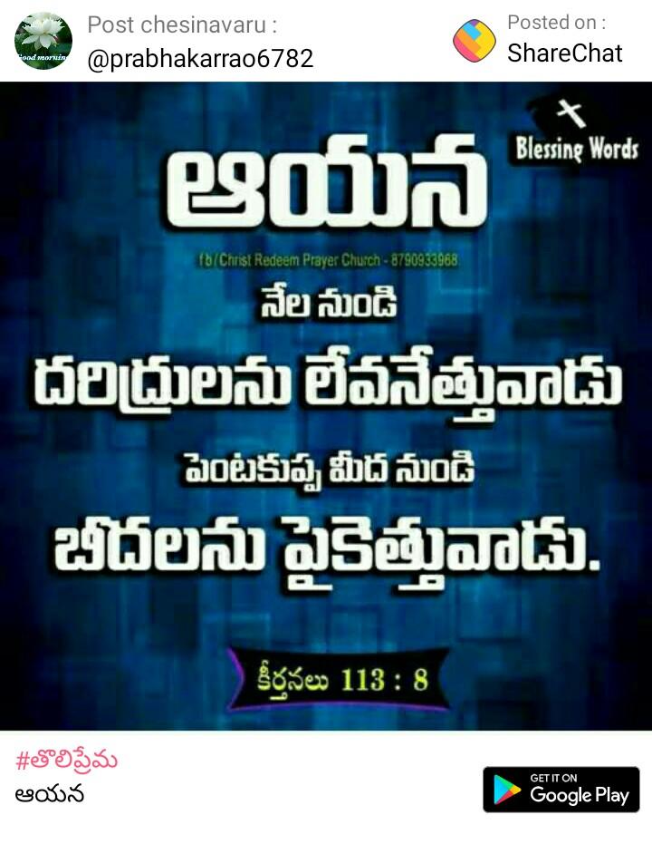 తొలిప్రేమ - Post chesinavaru : @ prabhakarrao6782 . Posted on : ShareChat Blessing Words ఆయన fb / Christ Redeem Prayer Church - 8790933968 నేల నుండి దరిద్రులను లేవనెత్తువాడు పెంటకుప్ప మీద నుండి బీదలను పైకెత్తువాడు . కీర్తనలు 118 : 8 # తొలిప్రేమ ఆయన GET IT ON Google Play - ShareChat