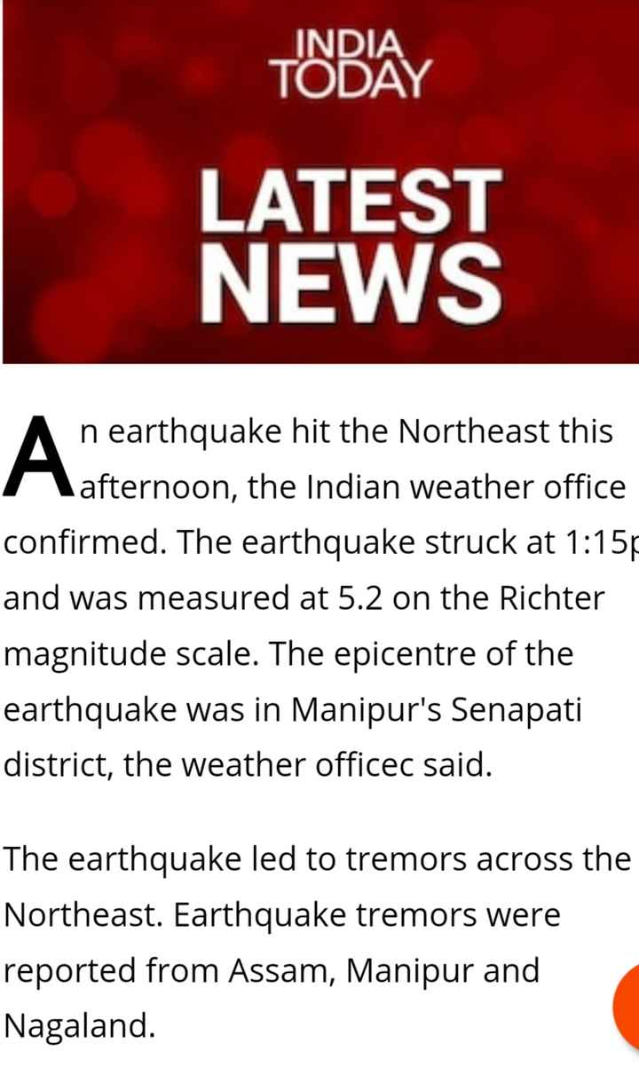 4 अप्रैल की न्यूज़ - INDIA TODAY LATEST NEWS An earthquake hit the Northeast this r afternoon , the Indian weather office confirmed . The earthquake struck at 1 : 15p and was measured at 5 . 2 on the Richter magnitude scale . The epicentre of the earthquake was in Manipur ' s Senapati district , the weather officec said . The earthquake led to tremors across the Northeast . Earthquake tremors were reported from Assam , Manipur and Nagaland . - ShareChat