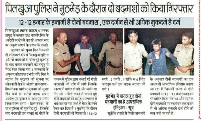 4 जुलाई की न्यूज़ - पिलखुआ पुलिस ने मुठभेड़ के दौरान दो बदमाशों को किया गिरफ्तार 12 - 12 हजार के इनामी है दोनो बदमाश , एक दर्जन से भी अधिक मुकदमे है दर्ज पिलखुआ ( करंट क्राइम ) । जनपद हापुड़ के कप्तान डॉ० यशवीर सिंह के आदेशों पर क्षेत्र में बढ़ रहे अपराध स्तर पर अंकुश लगाने के प्रयास के चलते बुधवार की सुबह दिन निकलते ही कोतवाली क्षेत्र में पिलखुआ पुलिस और दो बदमाशों के बीच हुई मुठभेड़ के बाद घायल बदमाशों को हापुड़ से मेरठ रेफर किया गया । जानकारी के अनुसार कोतवाल प्रभारी धर्मेंद्र सिंह ने बताया कि मुखबर की सूचना पर जवाब में पुलिस द्वारा चलाई गई गोली रुपये , 2 तमंचे , 4 खोके व 6 जिंदा के अनुसार दोनों बदमाशों का एक कोतवाली क्षेत्र के अंतर्गत ग्राम दहपा - बदमाशों की टांग में लगी जिसके कारतूस एवं एक बाइक बरामद की । अलग ही आपराधिक इतिहास बताया हिम्मतनगर मार्ग पर बुधवार की सुबह कारण वो घायल हो गये और जमीन पर गगी । जा रहा है जिसकी वजह से दोनो तीन बजे के करीब बाइक सवार गिर पड़े । गोली लगने से घायल हुए । | मुठभेड़ में घायल हुए दोनों । बदमाशों पर 12 - 12 हजार का इनाम आवेश पुत्र कुदरत व नईम पुत्र सगीर दोनों बदमाशों को हापुड़ अस्पताल में भी घोषित किया गया था और उपरोक्त भर्ती कराया गया जहाँ से मेरठ के लिये निवासीगण दहा - हिम्मतनगर के बदमाश है अपराध हो । साथ पुलिस की मुठभेड़ हुई । जिसके रेफर कर दिया है । मुठभेड़ के दौरान इतिहास : सूत्र से भी अधिक मुकदमे दर्ज होने की बाद बदमाशों द्वारा चलाई गई गोली के दोनों बदमाशों की गिरफ्त से 18640 । सूत्रों के हवाले से मिली जानकारी बात कही जा रही है । - ShareChat
