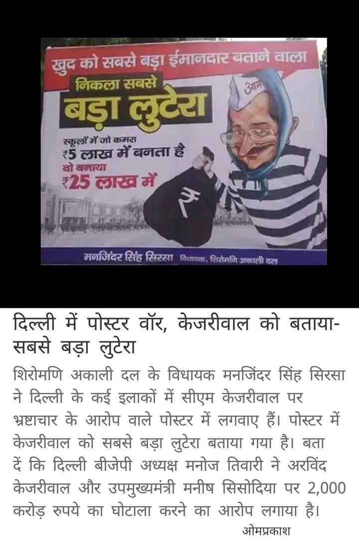 4 जुलाई की न्यूज़ - खुद को सबसे बड़ा ईमानदार बनाने वाला । निकला सबसे बड़ा लुटेरा स्कूलों में जो कमरा 5 लाख में बनता है । वो बनाया 25 लाख में मनजिंदर सिंह सिरसा दिळ , शिरोमणि अकाली दल | दिल्ली में पोस्टर वॉर , केजरीवाल को बताया सबसे बड़ा लुटेरा । | शिरोमणि अकाली दल के विधायक मनजिंदर सिंह सिरसा ने दिल्ली के कई इलाकों में सीएम केजरीवाल पर भ्रष्टाचार के आरोप वाले पोस्टर में लगवाए हैं । पोस्टर में केजरीवाल को सबसे बड़ा लुटेरा बताया गया है । बता दें कि दिल्ली बीजेपी अध्यक्ष मनोज तिवारी ने अरविंद । केजरीवाल और उपमुख्यमंत्री मनीष सिसोदिया पर 2 , 000 करोड़ रुपये का घोटाला करने का आरोप लगाया है । ओमप्रकाश - ShareChat