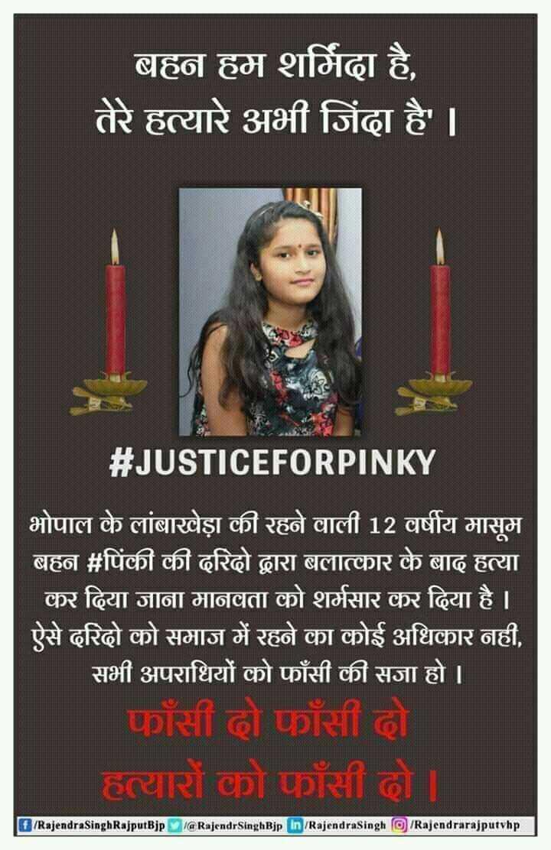 4 मई की न्यूज़ - | बहन हम शर्मिंदा है , तेरे हत्यारे अभी जिंदा है ' । # JUSTICEFORPINKY भोपाल के लांबाखेड़ा की रहने वाली 12 वर्षीय मासूम बहन # पिंकी की दरिदो द्वारा बलात्कार के बाद हत्या कर दिया जाना मानवता को शर्मसार कर दिया है । ऐसे दरिदो को समाज में रहने का कोई अधिकार नही , सभी अपराधियों को फाँसी की सजा हो । | फॉसी दो फाँसी दो हत्यारों को फांसी हो । E / RajendrasinghRajputBjp l @ RajendrSinghBjp In / RajendraSingh © / Rajendrarajputvhp - ShareChat