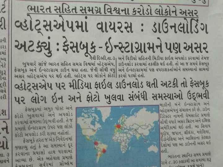 📋 4 જુલાઈનાં સમાચાર - Lટે ભારત સહિત સમગ્ર વિશ્વના કરોડો લોકોને અસર રી વ્હોટ્સએપમાં વાયરસ : ડાઉનલોડિંગ પર અટક્યું : ફેસબૂક - ઇન્સ્ટાગ્રામને પણ અસર = નવી દિલ્હી , તા . ૩ અને વિડીયો સહિતની મિડીયા ફાઇલ અપલોડ કરવામાં તેમજ બુધવારે સાંજે ભારત સહિત સમગ્ર વિશ્વમાં હેટ્સએપ , ડાઉનલોડ કરવામાં તકલીફ થઇ હતી . તો આ જ સમયે ફેસબૂકે ફેસબુ ઇન્સ્ટાગ્રામ ડાઉન થયા હતા . જેની સૌથી વધુ અને ઇન્સ્ટાગ્રામમાં પણ વપરાશકર્તાઓને સમસ્યાનો સામનો અસર હોટ્સએપ પર થઇ હતી . વ્હોટ્સ પર લોકોને ફોટ   કરવો પડ્યો હતો . ! વ્હોટ્સએપ પર મીડિયા ફાઇલ ડાઉનલોડ થતી અટકી તો ફેસબૂકે પર લોગ ઇન અને ફોટો ખુલવા સંબંધી સમસ્યાઓ ઉદ્ભવી a ફેસબૂકમાં અમુક પોસ્ટ અને ફોટો ખુલવામાં અને અપલોડ કરવામાં સમસ્યા ઉદ્ભવી હતી . તે જ પ્રમાણે ઇન્સ્ટાગ્રામ ઉપર પણ લોકો ફોટો અપલોડ કરી શક્યા નહોતાં . - ફેસબૂકે તરત જ એક નિવેદનમાં 0   જણાવ્યુ હતું કે આ સમસ્યાને દૂર ના . ૩   કરવાના પ્રયાસો હાથ ધરવામાં નાવને   આવ્યા છે . એક અહેવાલ પ્રમાણે ફેસબ કના સર્વ૨માં પ્રોબ્લેમ બાકીની બંને ઇન્સ્ટાગ્રામ અને વ્હોટ્સએપનું સંચાલન કરે છે . ડાઉન ડિટેક્ટર નામની વેબસાઇટ પ્રમાણે સૌથી વધારે અસર બ્રિટન અને દક્ષિણ અમેરિકામાં થઇ હતી . આ સિવાય યુરોપ , જાપાન , શ્રીલંકા , મલેશિયા , ઇંડોનેશિયા અને આફ્રિકાના કેટલાક દેશોમાં પણ આ ડાઉનની અસર થઇ હતી . ભારતના સ્થાનિક સમય પ્રમાણે રાત્રે ૮ . ૩૦ કલાકથી આ સમસ્યા શરૂ iાન ૧૫મે પાને ) - ShareChat