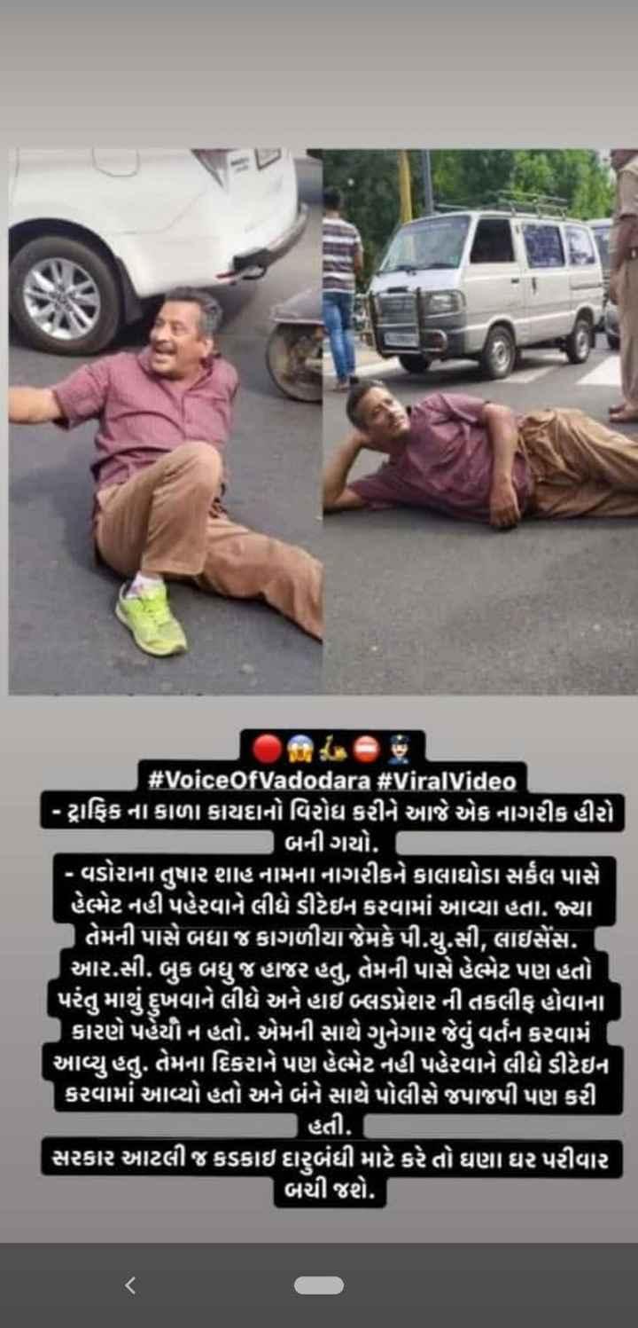 📰 4 નવેમ્બરનાં સમાચાર - # VoiceOfVadodara # Viral Video - ટ્રાફિક ના કાળા કાયદાનો વિરોધ કરીને આજે એક નાગરીક હીરો બની ગયો . • વષોરાના તુષાર શાહનામના નાગરીકને કાલાઘોડા સર્કલ પાસે હેભેટ નહીં પહેરવાને લીધે ડીટેઇન કરવામાં આવ્યા હતા . જ્યા ' તેમની પાસે બધા જ કાગળીયા જેમકે પી . યુ . સી , લાઇસેંસ . ( આર . સી . બુક બધુ જહાજર હતુ , તેમની પાસે હેભેટ પણ હતો ' પરંતુ માથું દ્ધવાને લીધે અને હાઇ બ્લડપ્રેશર ની તકલીફ હોવાના કારણે પહેયીન હતો . એમની સાથે ગુનેગાર જેવું વર્તન કરવામ7 આવ્યુ હતુ . તેમના દિકરાને પણ હેભેટ નહી પહેરવાને લીધે ડીટેઇન કરવામાં આવ્યો હતો અને બંને સાથે પોલીસે જપાજપી પણ કરી | હતી . સરકાર આટલી જ કડકાઇ દારૂબંધી માટે કરે તો ઘણા ઘર પરીવાર | બચી જશે . - ShareChat