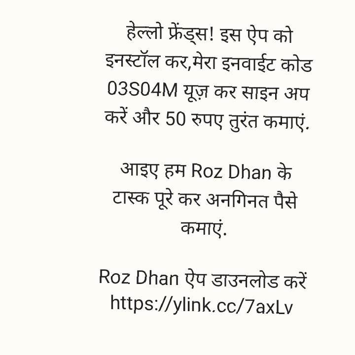 🏘मेरा गाँव - हेल्लो फ्रेंड्स ! इस ऐप को इनस्टॉल कर , मेरा इनवाईट कोड 03504M यूज़ कर साइन अप करें और 50 रुपए तुरंत कमाएं . आइए हम Roz Dhan के टास्क पूरे कर अनगिनत पैसे कमाएं . Roz Dhan ऐप डाउनलोड करें https : / / ylink . cc / 7axLv - ShareChat