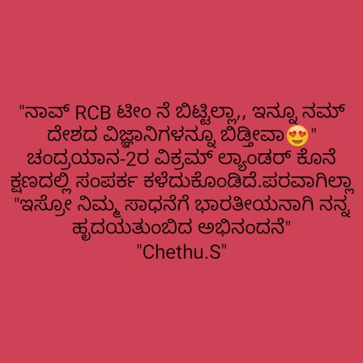🛰️ಚಂದ್ರಯಾನ-2 - ನಾವ್ RCB ಟೀಂ ನೆ ಬಿಟ್ಟಿಲ್ಲಾ , ಇನ್ನೂ ನಮ್ ದೇಶದ ವಿಜ್ಞಾನಿಗಳನ್ನೂ ಬಿಡ್ತೀವಾಲ . ಚಂದ್ರಯಾನ - 2ರ ವಿಕ್ರಮ್ ಲ್ಯಾಂಡರ್ ಕೊನೆ ಕ್ಷಣದಲ್ಲಿ ಸಂಪರ್ಕ ಕಳೆದುಕೊಂಡಿದೆ . ಪರವಾಗಿಲ್ಲಾ ಇಸ್ರೋ ನಿಮ್ಮ ಸಾಧನೆಗೆ ಭಾರತೀಯನಾಗಿ ನನ್ನ ಹೃದಯತುಂಬಿದ ಅಭಿನಂದನೆ Chethu . S - ShareChat
