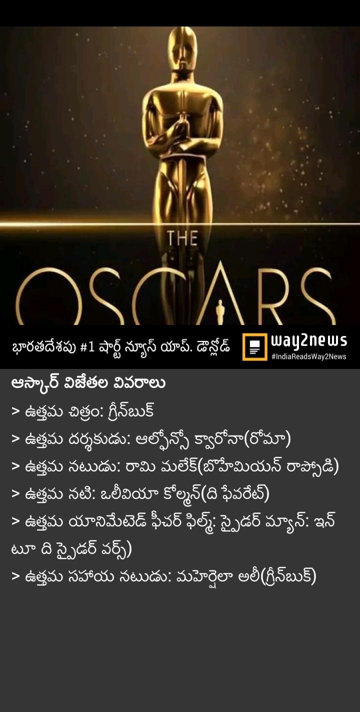 🏆ఆస్కార్ అవార్డు వేడుకలు - THE OSCARS . భారతదేశపు # 1 షార్ట్ న్యూస్ యాప్ డౌన్లోడ్ Payanews # IndiaReadsWay2News ' ఆస్కార్ విజేతల వివరాలు > ఉత్తమ చిత్రం : గ్రీన్ బుక్ > ఉత్తమ దర్శకుడు : ఆల్ఫోనో క్వారోనా ( రోమా ) > ఉత్తమ నటుడు : రామి మలేక్ ( బొహేమియన్ రాప్సోడి ) > ఉత్తమ నటి : ఒలీవియా కోల్మన్ ( ది ఫేవరేట్ ) > ఉత్తమ యానిమేటెడ్ ఫీచర్ ఫిల్మ్ : స్పైడర్ మ్యాన్ : ఇన్ టూ ది స్పైడర్ వర్స్ ) > ఉత్తమ సహాయ నటుడు : మహెర్పెలా అలీ ( గ్రీన్ బుక్ ) - ShareChat
