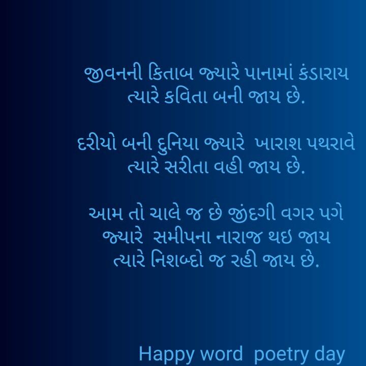 📜 વિશ્વ કવિતા દિવસ - ' જીવનની કિતાબ જ્યારે પાનામાં કંડારાયા ' ત્યારે કવિતા બની જાય છે . ' દરીયો બની દુનિયા જ્યારે ખારાશ પથરાવે ' ત્યારે સરીતા વહી જાય છે . ' આમ તો ચાલુ જ છે જીંદગી વગર પગે ' જ્યારે સમીપના નારાજ થઇ જાય ' ત્યારે નિશબ્દો જ રહી જાય છે . ' Happy word poetry day - ShareChat