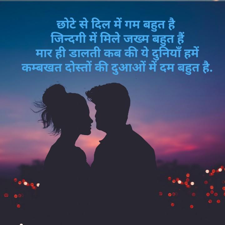 dosti shayri - | छोटे से दिल में गम बहुत है । जिन्दगी में मिले जख्म बहुत हैं । मार ही डालती कब की ये दुनियाँ हमें ' कम्बखत दोस्तों की दुआओं में दम बहुत है . - ShareChat