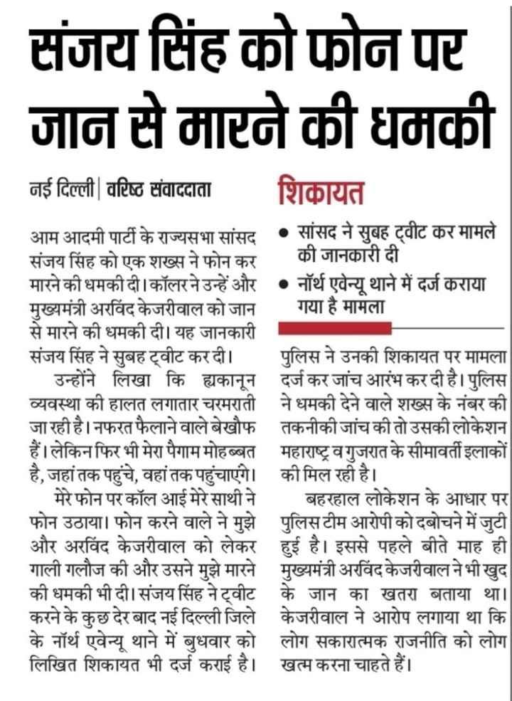 5 जुलाई की न्यूज़ -   संजय सिंह को फोन पर जान से मारने की धमकी नई दिल्ली वरिष्ठ संवाददाता शिकायत आम आदमी पार्टी के राज्यसभा सांसद • सांसद ने सुबह ट्वीट कर मामले संजय सिंह को एक शख्स ने फोन कर की जानकारी दी मारने की धमकी दी । कॉलर ने उन्हें और • नॉर्थ एवेन्यू थाने में दर्ज कराया मुख्यमंत्री अरविंद केजरीवाल को जान   गया है मामला से मारने की धमकी दी । यह जानकारी संजय सिंह ने सुबह ट्वीट कर दी । पुलिस ने उनकी शिकायत पर मामला   उन्होंने लिखा कि ह्यकानून दर्ज कर जांच आरंभ कर दी है । पुलिस व्यवस्था की हालत लगातार चरमराती ने धमकी देने वाले शख्स के नंबर की जा रही है । नफरत फैलाने वाले बेखौफ तकनीकी जांच की तो उसकी लोकेशन हैं । लेकिन फिर भी मेरा पैगाम मोहब्बत महाराष्ट्र व गुजरात के सीमावर्ती इलाकों है , जहां तक पहुंचे , वहां तक पहुंचाएंगे । की मिल रही है ।   मेरे फोन पर कॉल आई मेरे साथी ने बहरहाल लोकेशन के आधार पर फोन उठाया । फोन करने वाले ने मुझे पुलिस टीम आरोपी को दबोचने में जुटी और अरविंद केजरीवाल को लेकर हुई है । इससे पहले बीते माह ही गाली गलौज की और उसने मुझे मारने मुख्यमंत्री अरविंद केजरीवाल ने भी खुद की धमकी भी दी । संजय सिंह ने ट्वीट के जान का खतरा बताया था । करने के कुछ देर बाद नई दिल्ली जिले केजरीवाल ने आरोप लगाया था कि के नॉर्थ एवेन्यू थाने में बुधवार को लोग सकारात्मक राजनीति को लोग लिखित शिकायत भी दर्ज कराई है । खत्म करना चाहते हैं । - ShareChat