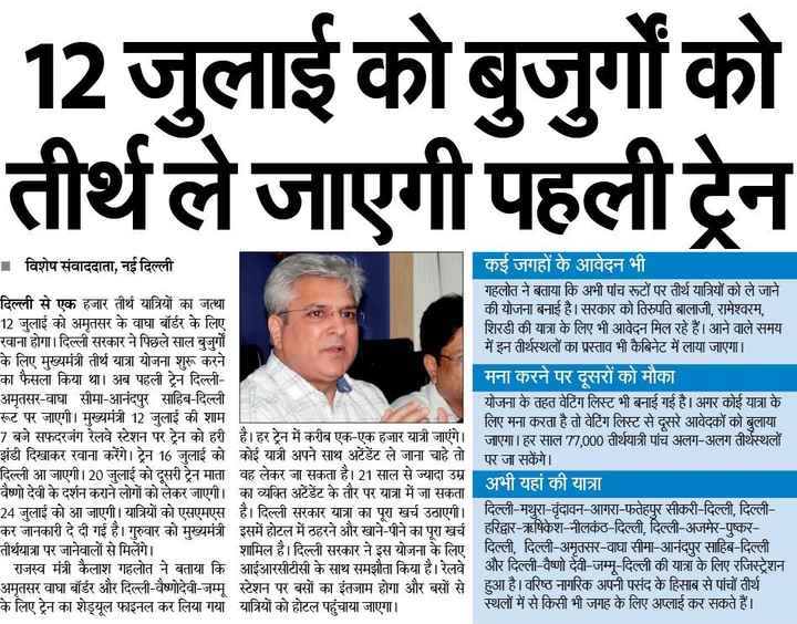 5 जुलाई की न्यूज़ - 12 जुलाई को बुजुर्गों को तीर्थले जाएगी पहली ट्रेन । विशेष संवाददाता , नई दिल्ली कई जगहों के आवेदन भी । गहलोत ने बताया कि अभी पांच रूटों पर तीर्थ यात्रियों को ले जाने दिल्ली से एक हजार तीर्थ यात्रियों का जत्था की योजना बनाई है । सरकार को तिरुपति बालाजी , रामेश्वरम , 12 जुलाई को अमृतसर के वाघा बॉर्डर के लिए शिरडी की यात्रा के लिए भी आवेदन मिल रहे हैं । आने वाले समय रवाना होगा । दिल्ली सरकार ने पिछले साल बुजुर्गों में इन तीर्थस्थलों का प्रस्ताव भी कैबिनेट में लाया जाएगा । के लिए मुख्यमंत्री तीर्थ यात्रा योजना शुरू करने का फैसला किया था । अब पहली ट्रेन दिल्ली मना करने पर दूसरों को मौका अमृतसर - वाघा सीमा - आनंदपर साहिब - दिल्ली योजना के तहत वेटिंग लिस्ट भी बनाई गई है । अगर कोई यात्रा के रूट पर जाएगी । मुख्यमंत्री 12 जुलाई की शाम लिए मना करता है तो वेटिंग लिस्ट से दूसरे आवेदकों को बुलाया 7 बजे सफदरजंग रेलवे स्टेशन पर ट्रेन को हरी है । हर ट्रेन में करीब एक - एक हजार यात्री जाएंगे । जाएगा । हर साल 77 , 000 तीर्थयात्री पांच अलग - अलग तीर्थस्थलों झंडी दिखाकर रवाना करेंगे । ट्रेन 16 जुलाई को कोई यात्री अपने साथ अटेंडेंट ले जाना चाहे तो पर जा सकेंगे । दिल्ली आ जाएगी । 20 जुलाई को दूसरी ट्रेन माता वह लेकर जा सकता है । 21 साल से ज्यादा उम्र अभी यहां की यात्रा वैष्णो देवी के दर्शन कराने लोगों को लेकर जाएगी । का व्यक्ति अटेंडेंट के तौर पर यात्रा में जा सकता 24 जुलाई को आ जाएगी । यात्रियों को एसएमएस है । दिल्ली सरकार यात्रा का पूरा खर्च उठाएगी । दिल्ली - मथुरा - वृंदावन - आगरा - फतेहपुर सीकरी दिल्ली , दिल्ली कर जानकारी दे दी गई है । गुरुवार को मुख्यमंत्री इसमें होटल में ठहरने और खाने - पीने का पूरा खर्च हरिद्वार - ऋषिकेश - नीलकंठ - दिल्ली , दिल्ली - अजमेर - पुष्कर तीर्थयात्रा पर जानेवालों से मिलेंगे । मिलेंगे । शामिल है । दिल्ली सरकार ने इस योजना के लिए दिल्ली , दिल्ली - अमतसर - वाघा सीमा - आनंदपर साहिब - दिल्ली   राजस्व मंत्री कैलाश गहलोत ने बताया कि आईआरसीटीसी के साथ समझौता किया है । रेलवे । अमृतसर वाघा बॉर्डर और दिल्ली - वैष्णोदेवी - जम्मू स्टेशन पर बसों का इंतजाम होगा और बसों से । हुआ है । वरिष्ठ नागरिक अपनी पसंद के हिसाब से पांचों तीर्थ के लिए ट्रेन का शेड्