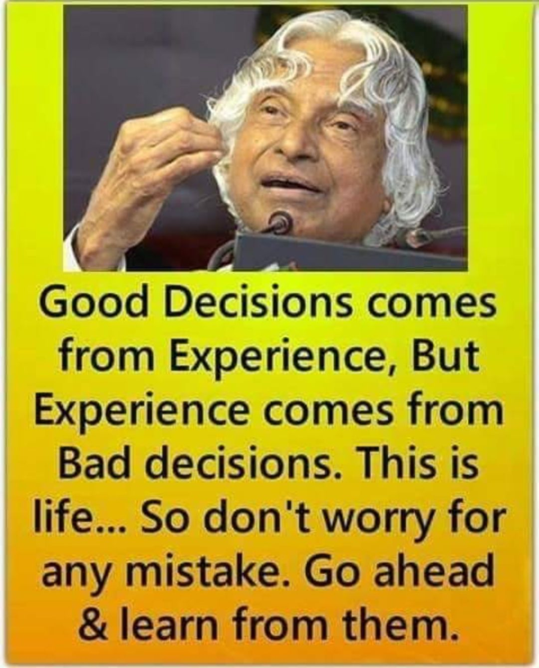 ✍️ ಡಾ.ಅಬ್ದುಲ್ ಕಲಾಮ್ ನುಡಿಗಳು - Good Decisions comes from Experience , But Experience comes from Bad decisions . This is life . . . So don ' t worry for any mistake . Go ahead & learn from them . - ShareChat