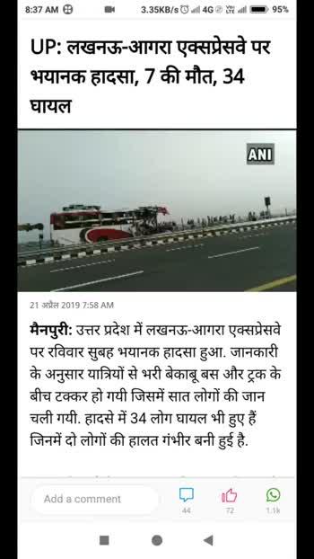 21 अप्रैल की न्यूज़ - 8 : 37 AM @ R 11 . 8KB / s७ill 4G @ Ye utill = 95 % मैनपुरी : उत्तर प्रदेश में लखनऊ - आगरा एक्सप्रेसवे पर रविवार सुबह भयानक हादसा हुआ . जानकारी के अनुसार यात्रियों से भरी बेकाबू बस और ट्रक के बीच टक्कर हो गयी जिसमें सात लोगों की जान चली गयी . हादसे में 34 लोग घायल भी हुए हैं । जिनमें दो लोगों की हालत गंभीर बनी हुई है . हादसा मैनपुरी के करहल इलाके में हुआ है . हादसे के बाद जानकारी फौरन पुलिस को दी गयी जिसके बाद वहां राहत - बचाव चलाया गया . घटनास्थल पर क्रेन भी बुलाई गयी . घायलों को सैफई के अस्पताल भेजा गया . विस्तृत जानकारी की प्रतीक्षा विंक ट्यूब - वीडियो , गाने और Mp3 . Free Gaane , music videos . Free download . . . Wynk Tube गाने सुनो भी देणे भी Add a comment o ☺ 44 72 1 . 1k 8 : 37 AM 8 3 . 12KB / sGuill 4G Ye will = ) ) 95 % 21 अप्रैल 20197 : 58 AM मैनपुरी : उत्तर प्रदेश में लखनऊ - आगरा एक्सप्रेसवे पर रविवार सुबह भयानक हादसा हुआ . जानकारी के अनुसार यात्रियों से भरी बेकाबू बस और ट्रक के बीच टक्कर हो गयी जिसमें सात लोगों की जान चली गयी . हादसे में 34 लोग घायल भी हुए हैं । जिनमें दो लोगों की हालत गंभीर बनी हुई है . हादसा मैनपुरी के करहल इलाके में हुआ है . हादसे के बाद जानकारी फौरन पुलिस को दी गयी जिसके बाद वहां राहत - बचाव चलाया गया . घटनास्थल पर क्रेन भी बुलाई गयी . घायलों को सैफई के अस्पताल भेजा गया . विस्तृत जानकारी की प्रतीक्षा Add a comment d os ♡ | 44 72 1 . 1k - ShareChat