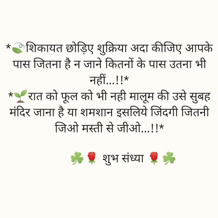 👌 निमन विचार - * शिकायत छोड़िए शुक्रिया अदा कीजिए आपके पास जितना है न जाने कितनों के पास उतना भी नहीं . . . ! ! * _ _ * रात को फूल को भी नही मालूम की उसे सुबह मंदिर जाना है या शमशान इसलिये जिंदगी जितनी जिओ मस्ती से जीओ . . . ! ! * . शुभ संध्या - ShareChat