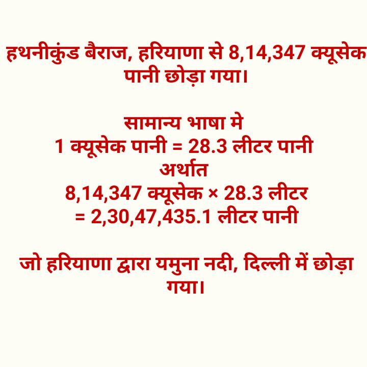 आवश्यक जानकारी - हथनीकुंड बैराज , हरियाणा से 8 , 14 , 347 क्यूसेक पानी छोड़ा गया । सामान्य भाषा मे 1 क्यूसेक पानी = 28 . 3 लीटर पानी अर्थात 8 , 14 , 347 क्यूसेक x 28 . 3 लीटर = 2 , 30 , 47 , 435 . 1 लीटर पानी जो हरियाणा द्वारा यमुना नदी , दिल्ली में छोड़ा गया । - ShareChat