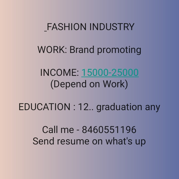 job - FASHION INDUSTRY WORK : Brand promoting INCOME : 15000 - 25000 ( Depend on Work ) EDUCATION : 12 . . graduation any Call me - 8460551196 Send resume on what ' s up - ShareChat