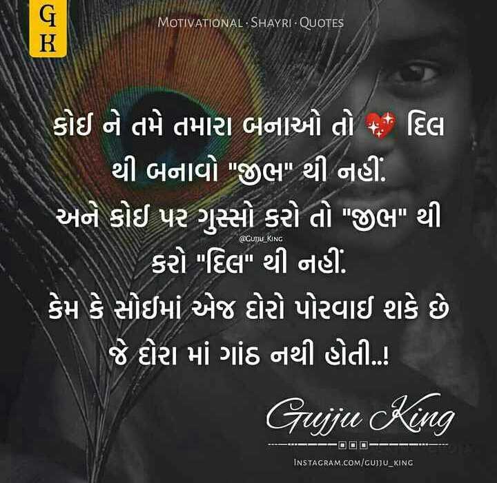 😍 રોમેન્ટિક શાયરી 🌹 - MOTIVATIONAL SHAYRI - QUOTES CUJU KING ( કોઈ ને તમે તમારા બનાઓ તો * દિલ થી બનાવો જીભ થી નહીં . ' અને કોઈ પર ગુસ્સો કરો તો જીભ થી કરો દિલ થી નહીં . ( કેમ કે સોઈમાં એજ દોરો પોરવાઈ શકે છે જે દોરા માં ગાંઠ નથી હોતી . . ! Gujju King = = = E HE INSTAGRAM . COM / GUJJU _ KING - ShareChat