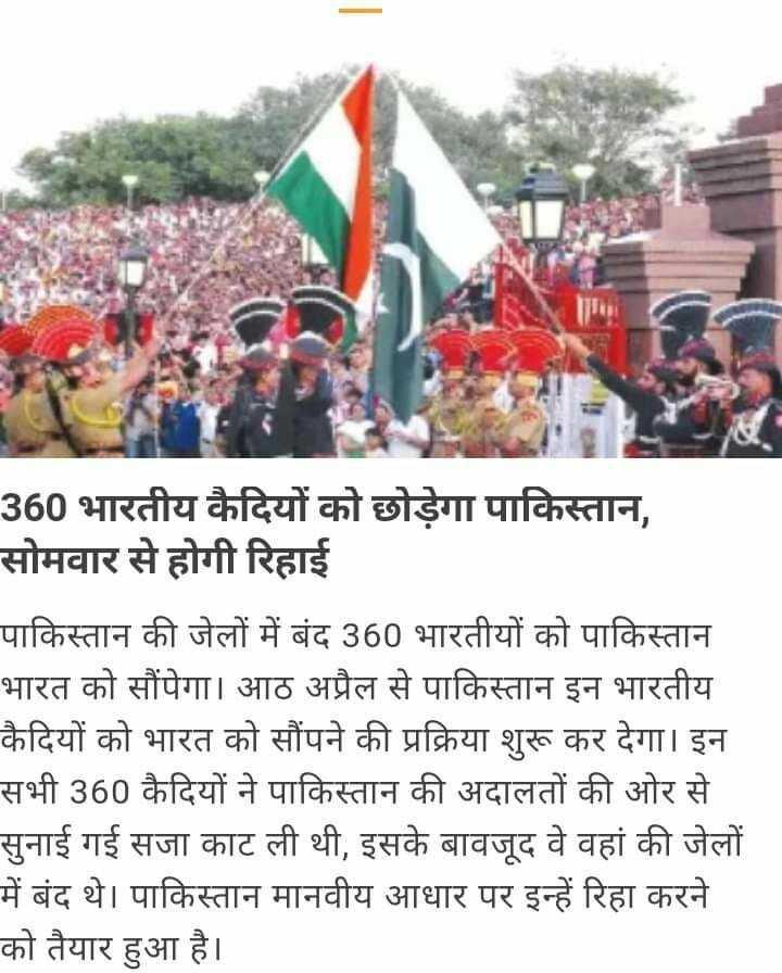 6 अप्रैल की न्यूज़ - 360 भारतीय कैदियों को छोड़ेगा पाकिस्तान , सोमवार से होगी रिहाई पाकिस्तान की जेलों में बंद 360 भारतीयों को पाकिस्तान भारत को सौंपेगा । आठ अप्रैल से पाकिस्तान इन भारतीय कैदियों को भारत को सौंपने की प्रक्रिया शुरू कर देगा । इन सभी 360 कैदियों ने पाकिस्तान की अदालतों की ओर से सुनाई गई सजा काट ली थी , इसके बावजूद वे वहां की जेलों में बंद थे । पाकिस्तान मानवीय आधार पर इन्हें रिहा करने को तैयार हुआ है । - ShareChat