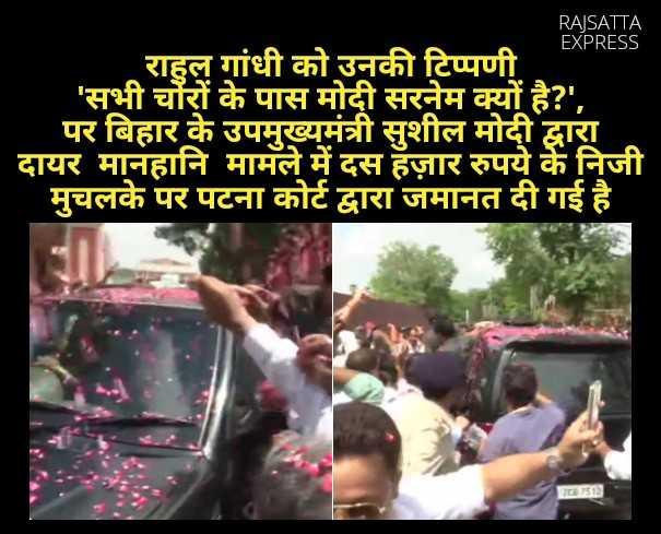 6 जुलाई की न्यूज़ - RAJSATTA EXPRESS राहुल गांधी को उनकी टिप्पणी ' सभी चौरों के पास मोदी सरनेम क्यों है ? ' , पर बिहार के उपमुख्यमंत्री सुशील मोदी द्वारा दायर मानहानि मामले में दस हज़ार रुपये के निजी मुचलके पर पटना कोर्ट द्वारा जमानत दी गई है । - ShareChat