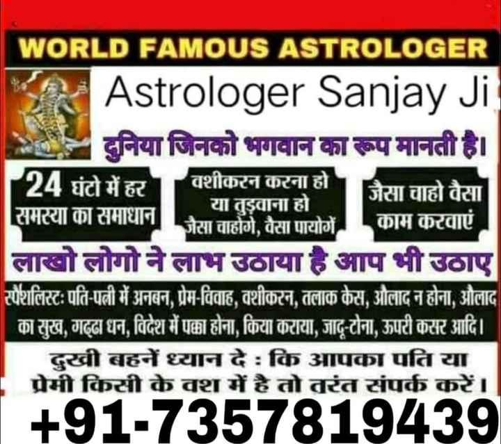 🔯6 फरवरी का राशिफल/पंचांग🌙 - Dir WORLD FAMOUS ASTROLOGER Astrologer Sanjay Ji दुनिया जिनको भगवान का रूप मानती है । 1 24 घंटो में हर वशीकरन करना हो । जैसा चाहो वैसा या तुड़वाना हो समस्या का समाधान जैसा चाहोगे , वैसा पायोगें । काम करवाएं लाखो लोगो ने लाभ उठाया है आप भी उठाए स्पैशलिस्टः पति - पत्नी में अनबन , प्रेम - विवाह , वशीकरन , तलाक केस , औलाद न होना , औलाद का सुख , गढ्ढा धन , विदेश में पक्का होना , किया कराया , जादू - टोना , ऊपरी कसर आदि । दुखी बहनें ध्यान दे : कि आपका पति या प्रेमी किसी के वश में है तो तरंत संपर्क करें । [ + 91 - 7357819439 - ShareChat