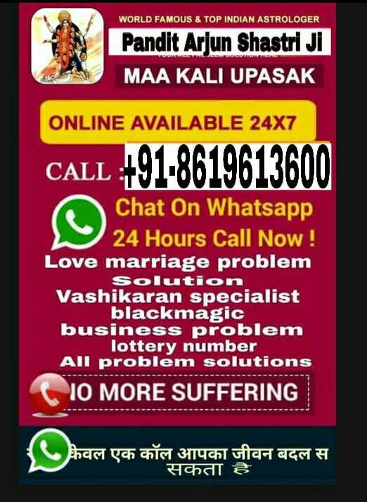 🗞 6 सप्टेंबर '19 न्यूज - WORLD FAMOUS & TOP INDIAN ASTROLOGER Pandit Arjun Shastri JI MAA KALI UPASAK ONLINE AVAILABLE 24X7 CALL : + 91 - 8619613600 Chat On Whatsapp 24 Hours Call Now ! Love marriage problem Solution Vashikaran specialist Vashikarakmag blem business problem lottery number All problem solutions 10 MORE SUFFERING ( केवल एक कॉल आपका जीवन बदल स सकता है - ShareChat