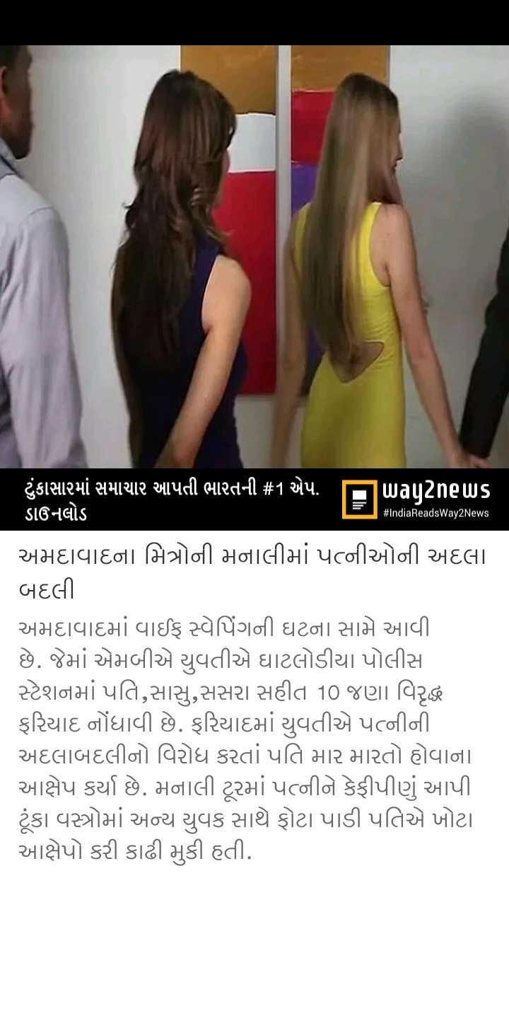 📃 6 એપ્રિલનાં સમાચાર - # IndiaReadsWay2News ટુંકાસામાં સમાચાર આપતી ભારતની # 1 એપ . પિuagટેneuUs ડાઉનલોડ અમદાવાદના મિત્રોની મનાલીમાં પત્નીઓની અદલા . બદલી અમદાવાદમાં વાઈફ સ્પેપિંગની ઘટના સામે આવી . છે . જેમાં એમબીએ યુવતીએ ઘાટલોડીયા પોલીસ સ્ટેશનમાં પતિ , સાસુ , સસરા સહીત 10 જણા વિરુદ્ધ ફરિયાદ નોંધાવી છે . ફરિયાદમાં યુવતીએ પત્નીની અદલાબદલીનો વિરોધ કરતાં પતિ માર મારતો હોવાના આક્ષેપ કર્યા છે . મનાલી ટૂરમાં પત્નીને કેફી પીણું આપી ટૂંકા વસ્ત્રોમાં અન્ય યુવક સાથે ફોટા પાડી પતિએ ખોટા આક્ષેપો કરી કાઢી મુકી હતી . - ShareChat