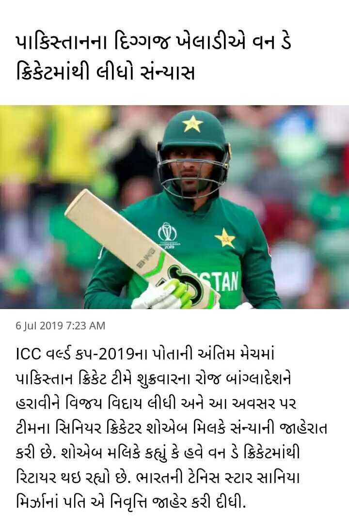 📋 6 જુલાઈનાં સમાચાર - પાકિસ્તાનના દિગ્ગજ ખેલાડીએ વન ડે ક્રિકેટમાંથી લીધો સંન્યાસ 16 Jul 2019 7 : 23 AM ICC વર્લ્ડ કપ - 2019ના પોતાની અંતિમ મેચમાં પાકિસ્તાન ક્રિકેટ ટીમે શુક્રવારના રોજ બાંગ્લાદેશને હરાવીને વિજય વિદાય લીધી અને આ અવસર પર ટીમના સિનિયર ક્રિકેટર શોએબ મિલકે સંન્યાની જાહેરાત કરી છે . શોએબ મલિકે કહ્યું કે હવે વન ડે ક્રિકેટમાંથી રિટાયર થઇ રહ્યો છે . ભારતની ટેનિસ સ્ટાર સાનિયા મિર્ઝાનાં પતિ એ નિવૃત્તિ જાહેર કરી દીધી . - ShareChat