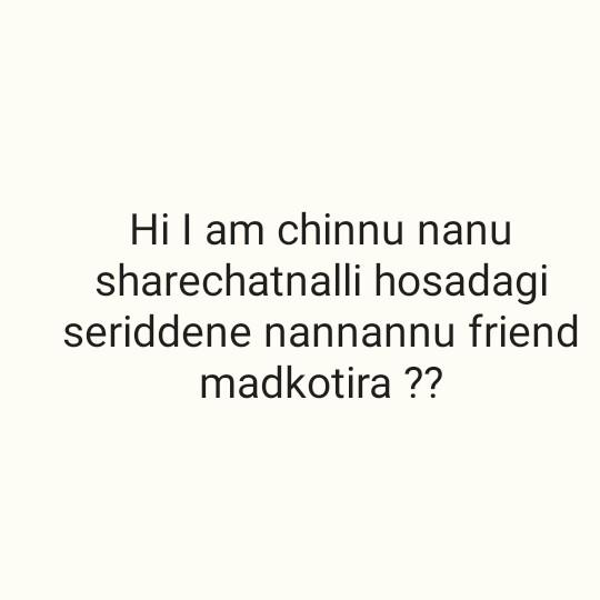 friends - Hi I am chinnu nanu sharechatnalli hosadagi seriddene nannannu friend madkotira ? ? - ShareChat