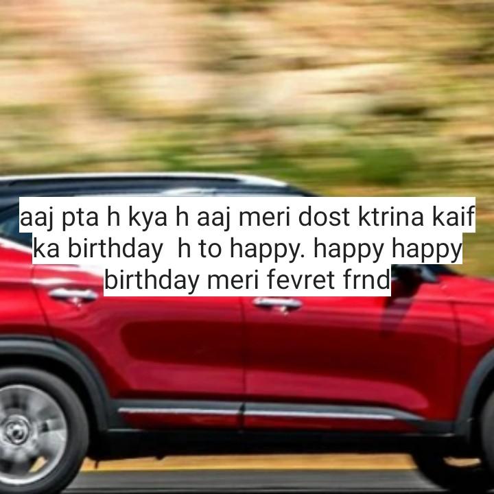 🎂 हैप्पी बर्थडे कैटरीना कैफ - aaj pta h kya h aaj meri dost ktrina kaif ka birthday h to happy . happy happy birthday meri fevret frnd - ShareChat
