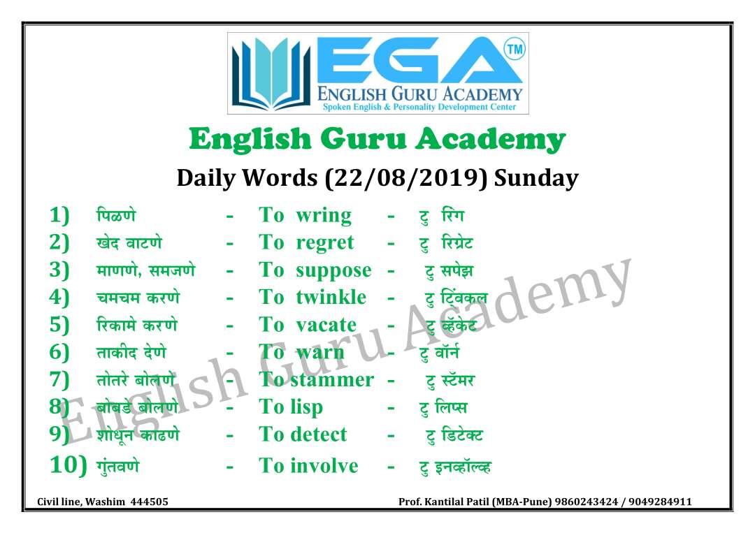 🔠इंग्रजी बोला - VIEGA ENGLISH GURU ACADEMY Spoken English & Personality Development Center 1 ) English Guru Academy Daily Words ( 22 / 08 / 2019 ) Sunday पिळणे - To wring - टु रिंग खेद वाटणे - To regret - टु रिग्रेट 3 ) माणणे , समजणे - To suppose - टु सपेझ चमचम करणे - To twinkle - टु ट्विंकल रिकामे करणे - To vacate - - टु व्हॅकेट 6 ) ताकीद देणे - To warn - टु वॉर्न 7 ) तोतरे बोलणे CATo stammer - टु स्टॅमर 8 ) बोबडे बोलणे - To lisp - टु लिप्स 9 ) शोधून काढणे - To detect - टु डिटेक्ट 10 ) गुंतवणे - To involve - टु इनव्हॉल्व्ह 4 ) 5 ) Civil line , Washim 444505 Prof . Kantilal Patil ( MBA - Pune ) 9860243424 / 9049284911 - ShareChat