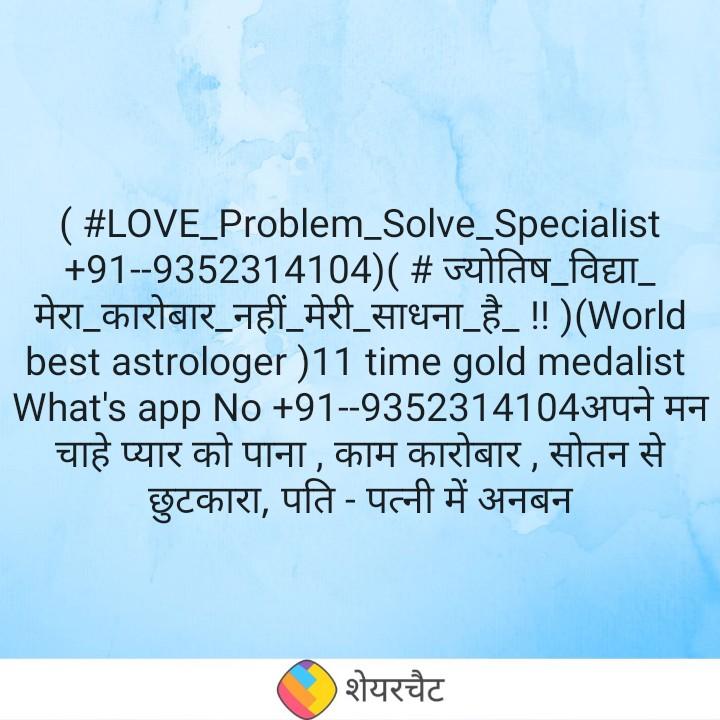 💏 इश्क़-मोहब्बत - ( # LOVE _ Problem _ Solve _ Specialist + 91 - - 9352314104 ) ( # ज्योतिष _ विद्या _ मेरा कारोबार _ नहीं _ मेरी _ साधना _ है _ ! ! ) ( World _ _ _ best astrologer ) 11 time gold medalist What ' s app No + 91 - - 9352314104अपने मन चाहे प्यार को पाना , काम कारोबार , सोतन से छुटकारा , पति - पत्नी में अनबन शेयरचैट - ShareChat