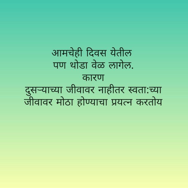 🙏जय महाराष्ट्र - आमचेही दिवस येतील पण थोडा वेळ लागेल .   कारण दुस - याच्या जीवावर नाहीतर स्वता : च्या जीवावर मोठा होण्याचा प्रयत्न करतोय - ShareChat