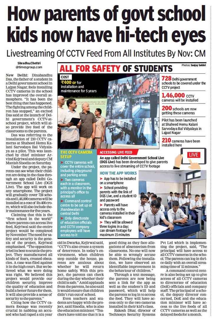 7 जुलाई की न्यूज़ - How parents of govt school kids now have hi - tech eyes Livestreaming Of CCTV Feed From All Institutes By Nov : CM ALL FOR SAFETY OF STUDENTS Shradha Chettri @ timesgroup . com Photos : Sanjay Sekhri New Delhi : Dinabandhu COST Das , the father of a student in 728 Delhi government a Delhi government school in 3400 cr for schools to be covered under the Lajpat Nagar , feels installing installation and CCTV project CCTV cameras in the school maintenance for 5 years has improved the overall at 1 , 46 , 000 CCTV mosphere . It has been the cameras will be installed best thing that has happened . The fighting among the child 200 schools are now ren has stopped , an excited getting these cameras Das said at the launch of Del hi government ' s CCTV - at Pilot has been launched school project , which will al at Shaheed Hemu Kalani so provide live feed of the Sarvodaya Bal Vidyalaya in classrooms to the parents . Lajpat Nagar Das was referring to the installation of 210 CCTV ca 210 cameras have been meras at Shaheed Hemu Ka installed here lani Sarvodaya Bal Vidyala ya as a pilot . This was laun THE CCTV CAMERA ACCESSING LIVE FEED ched by chief minister Ar SETUP LIVE vind Kejriwaland deputy CM An app called Delhi Government School Live Manish Sisodia on Saturday . ► CCTV cameras will ( DGS Live ) has been developed to give parents Under the project , the pa cover the entire school , access to live streaming of CCTV footage rents can see what their child including playground ren are doing in the class thro and parking areas HOW THE APP WORKS ugh an app called Delhi Go ► Two cameras > App has to be installed vernment School Live ( DGS each in a classroom , on a smartphone Live ) . The app will work on with a monitor in the > School providing any smartphone . The project principal ' s office to parents with the link of will gradually cover 728 scho access all DGS Live , and a student ID olsand1 , 46 , 000 cameras will be and password ► Command control installed at a cost of Rs 400 cro Parents will have re , which will also include the centre to be set up at ir maintenance for five years . Jhandewalan in access only to the Claiming that this is the central Delhi cameras installed in their first school in the world > Only directorate kid ' s classroom where parents can access live of education officials They will be allowed feed , Kejriwal said the entire and CCTV company three logins in a day ; project would be completed employees will have can stream footage for by November . Theneed for sa access to it maximum 15 minutes fety and security is the gene sis of the project , Kejriwal old in Dwarka , Kejirwal said , good thing as they face alle - Pvt Ltd which is implemen emphasised . The opposition CCTVs also create a system gations of absenteeism from ting the project , said , The tried its best toscuttle the pro - of deterrence . In today ' s en classrooms . No one will now principal will have access to ject . They manufactured all vironment , when children be able to wrongly accuse all CCTV cameras in the scho kinds of fears , created obsta - step outside the house , pa - them . Following the installa - ol . The parents can log in thri cles . A case was filed against rents are anxious about tion , we have observed an ce daily with an overall strea whether he will return identifiable improvement inming time of 15 minutes . lieved what we were doing home safely . With this pro - the behaviour of children . A command control cent was right . We believed this ject , the parents can check Through a text message , re is also being set up to give project would provide our during the day whether their the parents are now being access of all CCTV cameras children security , improve child is safe . Amid applauds sent a link for the app as to directorate of education the quality of education and from the parents , he also said well as the student ' s ID and ( DoE ) officials and company build a better future for them . It would ensure that children password , which will help staff . The principal of a scho It will also provide a sense of didn ' t run out of school the parents to log in to accessol , the deputy director con security to the parents . Even teachers and stu - the feed . They will have ac - cerned , DoE and the educa Citing how the CCTV ca dents are happy with the pro - cess only to the two cameras tion minister will have ac mera footage was recently ject , said Sisodia , who is also installed in their kid ' s class . cess to the live feeds of all crucial in nabbing an accu - the education minister . Tea - Rakesh Dhar , director of CCTV cameras as well as the sed who had raped a six - yearchers have told me that it is a Technosys Security Systems delayed feeds for a month . - ShareChat