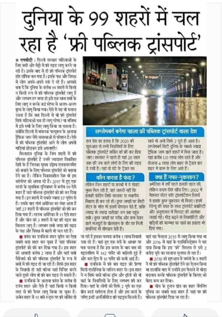 7 जून की न्यूज़ - दुनिया के 99 शहरों में चल रहा है ' फ्री पब्लिक ट्रांसपोर्ट में एनबीटी : दिल्ली सरकार महिलाओं के लिए बों और मेट्रो में फ्री राइड लागू करने जा रहा है । इसके बाद से ही प्री पब्लिक ट्रांसपोर्ट हॉट टपिक बन गया है । इसके पक्ष और विपक्ष में लोग अपने - अपने तर्क दे रहे हैं । आपको बता दें कि दुनिया के करीब 9 शहरों में किसी न किसी रूप में प्री पब्लिक ट्रांसपोर्ट लागू है । और लगभग हर जगह हो इसे एक साथ सभी के लिए लागू न करके कई स्टेप्स में अलग - अलग ग्रुप्स के लागू किया गया । ऐसे में यह भी सवाल उठता है कि क्या दिल्ली में भी फ्री ट्रांसपेरें सिर्फ महिलाओं तक ही लागू रहेगा ? या भविष्य में इसे सभी के लिए लागू किया जा सकता है । क्योकि दिल्ली में भयानक पल्यूशन के अलावा लग्जेमबर्ग बनेगा पहला फ्री पब्लिक ट्रांसपोर्ट वाला देश । ट्रैफिक जाम जैसे समस्याओं से परेशान हैं । ऐसे में फ्री पब्लिक सिपोर्ट आने से लोग अपनी इस देश का इरादा है कि 2020 की खर्च भी अभी सिर्फ 2 यूरो ही आता है । गाड़ियां छोड़कर इसे अपनाएंगे ! शुरुआत से सभी नियसियों के लिए लग्जेम्बर्ग सिटी दुनिया के सबसे ज्यादा | फिलहाल दुनिया के जिन शहरों में फ्री पब्लिक ट्रांसपेट सर्विस को फ्री कर दिया ट्रैफिक जम वाले शहरों में गिना जत है । पब्लिक ट्रांसपोर्ट है उनमें ज्यादातर विकसित जाए । सरकार ने पहले ही यहां 20 साल यहां करीद 1 . 10 लाख लोग रहते हैं और देशी के हैं जिनका मुख्य उद्देश्य एनवायरनमेट तक की उम वाले लोगों के लिए की राड रोजाना 4 लाख लोग बाहर से ट्रेवल कर दे रखी है । यहां दो घंटे के इन का शहर में काम के लिए आते हैं । को बचाने के लिए पब्लिक ट्रांसपेट को बढ़ावा देने का है । लेकिन विकासशील देश भी इस कौन करता है फंड ? । | क्या है नफा - नसान ? कॉन्ट को अपना रहे हैं । 2017 में हुए एक स्टडी के मुतविक दुनियाभर में करीब 99 ऐसे लकिन जिन शहरों या कस्बों में ये सेवाएं अमेरिका में वर्षों पहले इसकी पहल की . शहर हैं जहां पब्लिक ट्रांसपोर्ट को फ्री कर दिया । मुफ्त मिल रही हैं , वही जरूरी नहीं कि । लेकिन कदम पीछे खींच लिए । 2002 में । गया है । इन शहरों में सबसे ज्यादा 57 यूरोप से । इसकी फर्टिग सिर्फ सरकार या स्थानीय नैशनल सेंटर फॉर ट्रांसपोर्टेशन रिसर्च । हैं । उसके बद नॉर्थ अमेरिका का नंबर आता है । निकाय ही कर रहे हों । कुछ