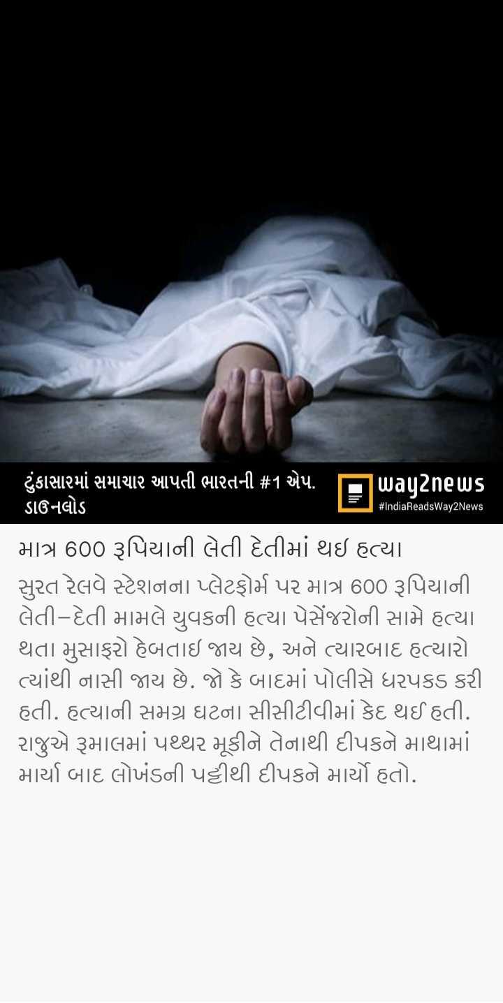 📃 7 એપ્રિલનાં સમાચાર - # IndiaReadsWay2News ( ટુંકાસામાં સમાચાર આપતી ભારતની # 1 એપ . પિuagટેneuUs ડાઉનલોડ માત્ર 600 રૂપિયાની લેતી દેતીમાં થઇ હત્યા . સુરત રેલવે સ્ટેશનના પ્લેટફોર્મ પર માત્ર 600 રૂપિયાની લેતી - દેતી મામલે યુવકની હત્યા પેસેંજરોની સામે હત્યા થતા મુસાફરો હેબતાઇ જાય છે , અને ત્યારબાદ હત્યારો ત્યાંથી નાસી જાય છે . જો કે બાદમાં પોલીસે ધરપકડ કરી હતી . હત્યાની સમગ્ર ઘટના સીસીટીવીમાં કેદ થઈ હતી . રાજુએ રૂમાલમાં પથ્થર મૂકીને તેનાથી દીપકને માથામાં . માર્યા બાદ લોખંડની પટ્ટીથી દીપકને માર્યો હતો . - ShareChat