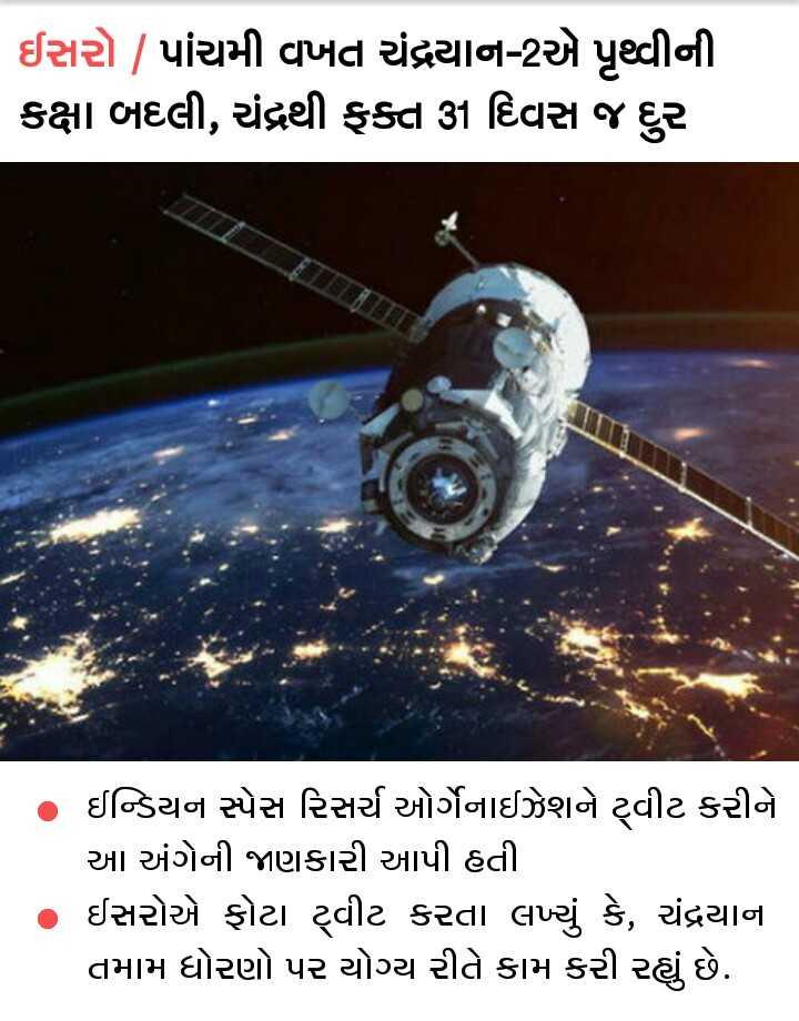 📰 7 ઓગસ્ટનાં સમાચાર - ઈસરો   પાંચમી વખત ચંદ્રયાન - 2એ પૃથ્વીની કક્ષા બદલી , ચંદ્રથી ફક્ત 31 દિવસ જ દુર ઈન્ડિયન સ્પેસ રિસર્ચ ઓર્ગેનાઈઝેશને ટ્વીટ કરીને આ અંગેની જાણકારી આપી હતી ઈસરોએ ફોટા ટ્વીટ કરતા લખ્યું કે , ચંદ્રયાના તમામ ધોરણો પર યોગ્ય રીતે કામ કરી રહ્યું છે . - ShareChat