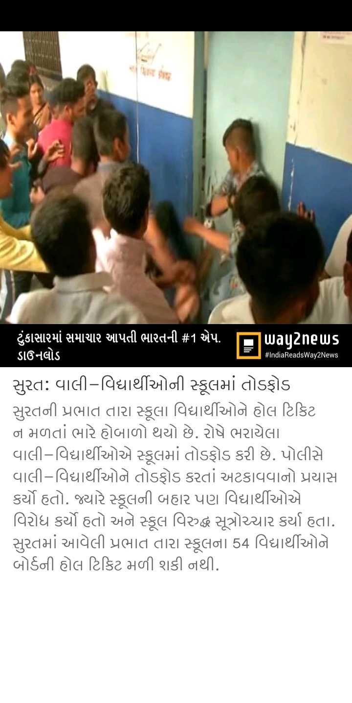 📰 7 માર્ચનાં સમાચાર - # IndiaReadsWay2News ' ટુંકાસામાં સમાચાર આપતી ભારતની # 1 એપ . પિuagટેnels ડાઉનલોડ સુરત : વાલી - વિદ્યાર્થીઓની સ્કૂલમાં તોડફોડ સુરતની પ્રભાત તારા સ્કૂલા વિદ્યાર્થીઓને હોલ ટિકિટ ન મળતાં ભારે હોબાળો થયો છે . રોષે ભરાયેલા વાલી - વિદ્યાર્થીઓએ સ્કૂલમાં તોડફોડ કરી છે . પોલીસે વાલી - વિદ્યાર્થીઓને તોડફોડ કરતાં અટકાવવાનો પ્રયાસ કર્યો હતો . જ્યારે સ્કૂલની બહાર પણ વિદ્યાર્થીઓએ વિરોધ કર્યો હતો અને સ્કૂલ વિરુદ્ધ સૂત્રોચ્ચાર કર્યા હતા . સુરતમાં આવેલી પ્રભાત તારા સ્કૂલના 54 વિદ્યાર્થીઓને બોર્ડની હોલ ટિકિટ મળી શકી નથી . - ShareChat