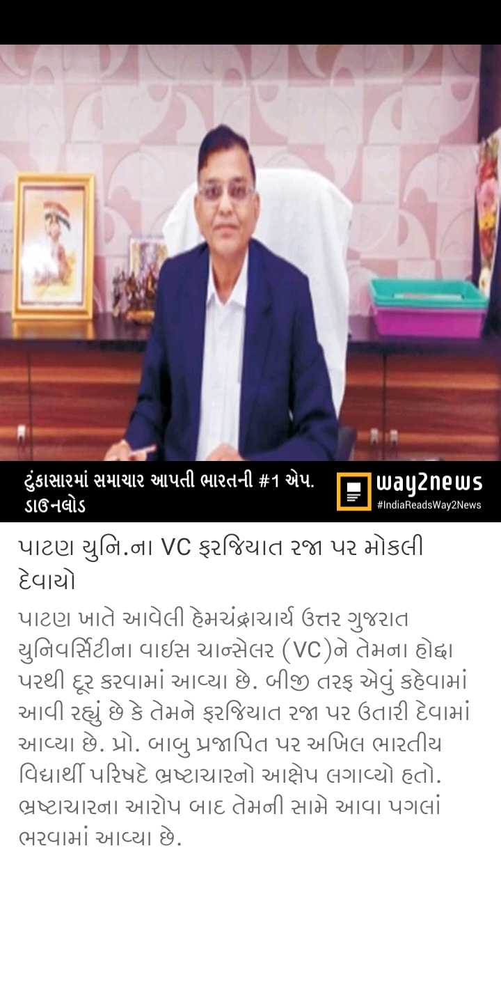 📰 7 માર્ચનાં સમાચાર - # IndiaReadsWay2News ' ટુંકાસામાં સમાચાર આપતી ભારતની # 1 એપ . પuanetus ડાઉનલોડ પાટણ યુનિ . ના VC ફરજિયાત રજા પર મોકલી દેવાયો પાટણ ખાતે આવેલી હેમચંદ્રાચાર્ય ઉત્તર ગુજરાત યુનિવર્સિટીના વાઇસ ચાન્સેલર ( VC ) ને તેમના હોદ્દા પરથી દૂર કરવામાં આવ્યા છે . બીજી તરફ એવું કહેવામાં આવી રહ્યું છે કે તેમને ફરજિયાત રજા પર ઉતારી દેવામાં આવ્યા છે . પ્રો . બાબુ પ્રજાપિત પર અખિલ ભારતીય વિદ્યાર્થી પરિષદે ભ્રષ્ટાચારનો આક્ષેપ લગાવ્યો હતો . ભ્રષ્ટાચારના આરોપ બાદ તેમની સામે આવા પગલાં ભરવામાં આવ્યા છે . - ShareChat