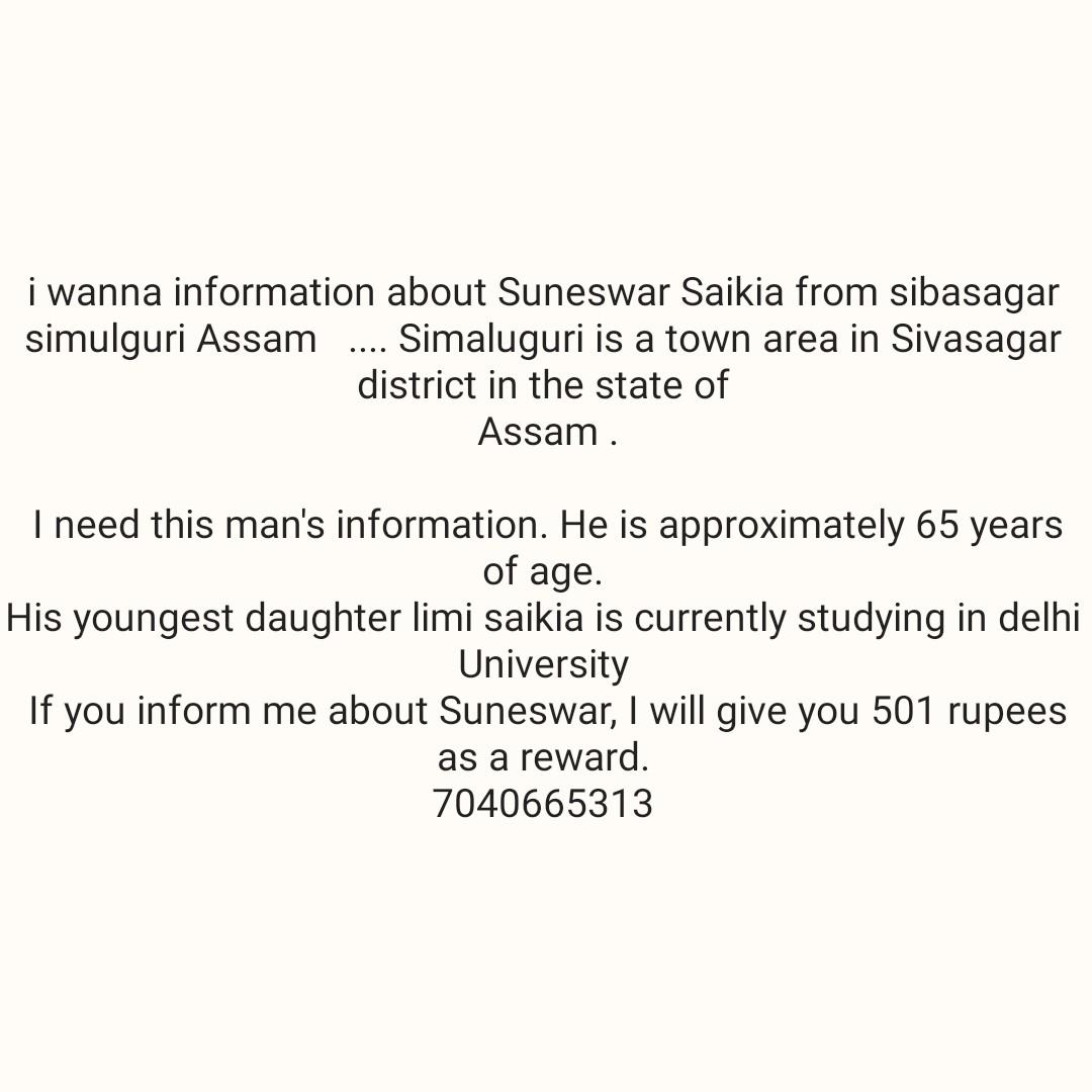 📝 পৰীক্ষাৰ আলোচনা - i wanna information about Suneswar Saikia from sibasagar simulguri Assam . . . . Simaluguri is a town area in Sivasagar district in the state of Assam . I need this man ' s information . He is approximately 65 years of age . His youngest daughter limi saikia is currently studying in delhi University If you inform me about Suneswar , I will give you 501 rupees as a reward . 7040665313 - ShareChat
