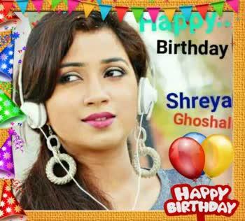 ಶ್ರೇಯ ಘೋಷಾಲ್ - Happy Birthday HAPPY BIRTHDAY - ShareChat