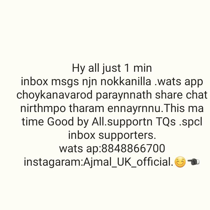 👜 ഫാഷന് - Hy all just 1 min inbox msgs njn nokkanilla . wats app choykanavarod paraynnath share chat nirthmpo tharam ennayrnnu . This ma time Good by All . supportn TQs . spcl inbox supporters . wats ap : 8848866700 instagaram : Ajmal _ UK _ official . ☺ - ShareChat
