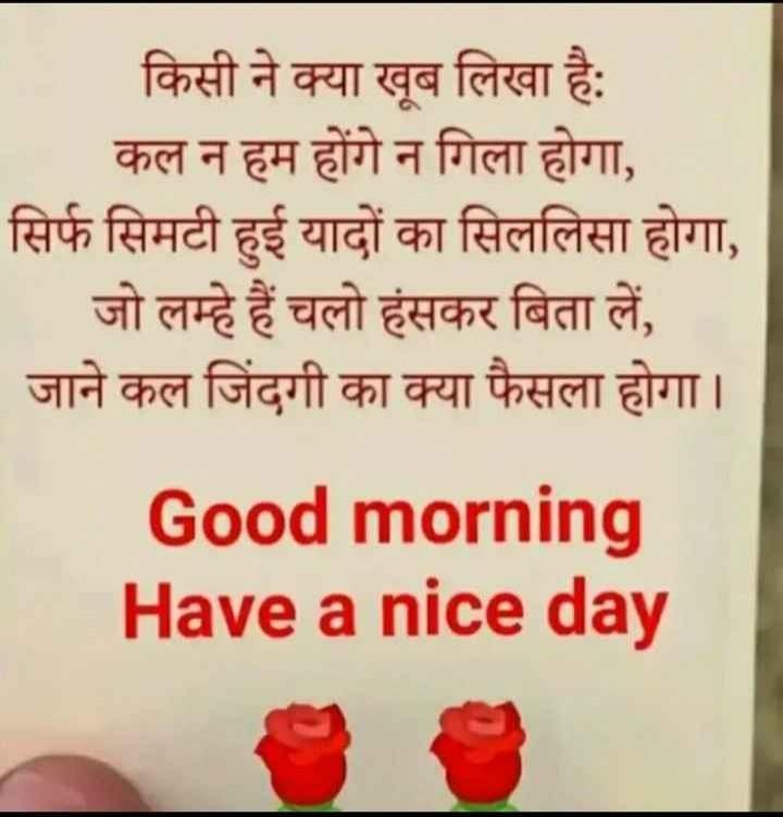 ❤ गुड मॉर्निंग शायरी👍 - किसी ने क्या खूब लिखा है : कल न हम होंगे न गिला होगा , सिर्फ सिमटी हुई यादों का सिललिसा होगा , _ _ जो लम्हे हैं चलो हंसकर बिता लें , जाने कल जिंदगी का क्या फैसला होगा । Good morning Have a nice day - ShareChat